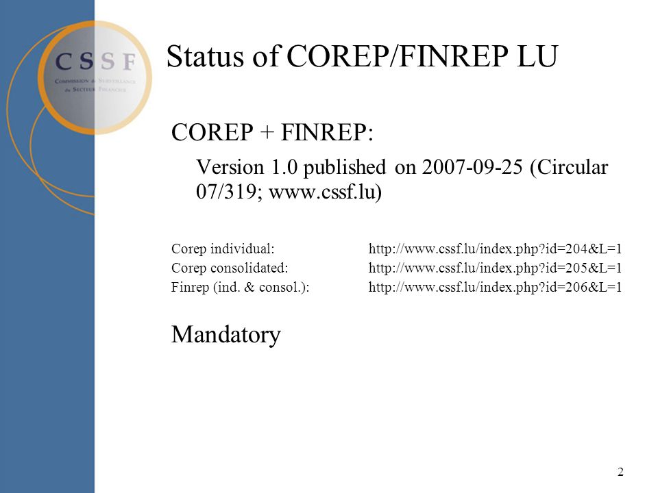 2 Status of COREP/FINREP LU COREP + FINREP: Version 1.0 published on 2007-09-25 (Circular 07/319; www.cssf.lu) Corep individual: http://www.cssf.lu/index.php id=204&L=1 Corep consolidated:http://www.cssf.lu/index.php id=205&L=1 Finrep (ind.