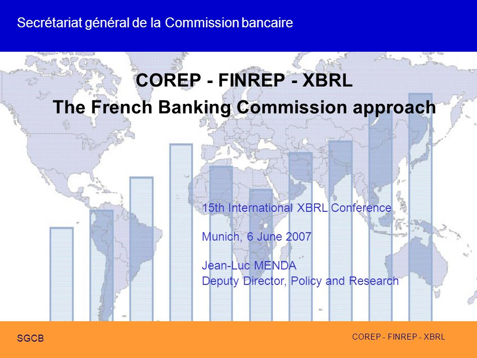 COREP - FINREP - XBRL SGCB COREP - FINREP - XBRL The French Banking Commission approach 15th International XBRL Conference Munich, 6 June 2007 Jean-Lu