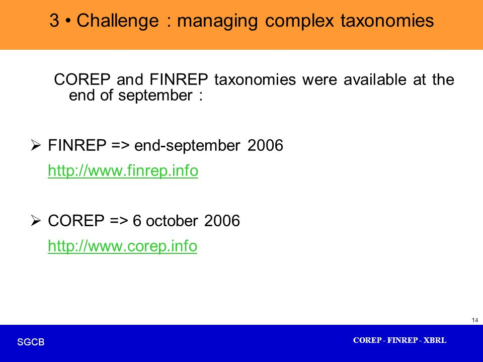 COREP - FINREP - XBRL SGCB 14 3 Challenge : managing complex taxonomies COREP and FINREP taxonomies were available at the end of september : FINREP =>