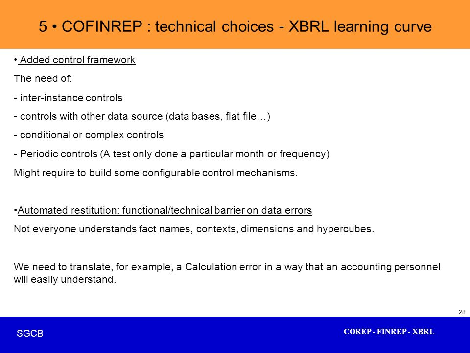 COREP - FINREP - XBRL SGCB 28 5 COFINREP : technical choices - XBRL learning curve Added control framework The need of: - inter-instance controls - co