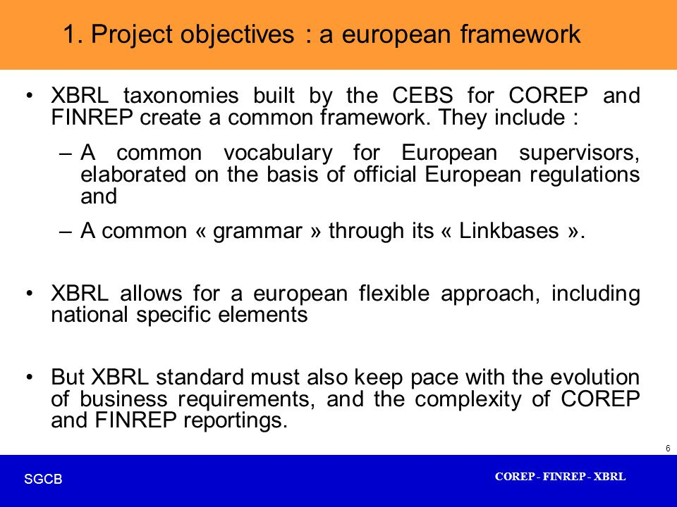 COREP - FINREP - XBRL SGCB 6 XBRL taxonomies built by the CEBS for COREP and FINREP create a common framework. They include : –A common vocabulary for