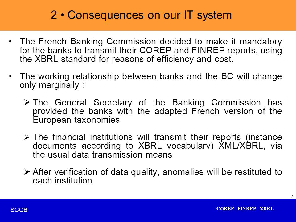 COREP - FINREP - XBRL SGCB 7 2 Consequences on our IT system The French Banking Commission decided to make it mandatory for the banks to transmit thei