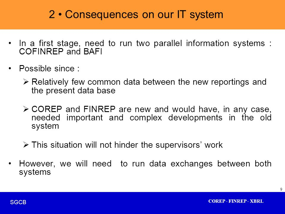 COREP - FINREP - XBRL SGCB 9 2 Consequences on our IT system In a first stage, need to run two parallel information systems : COFINREP and BAFI Possib