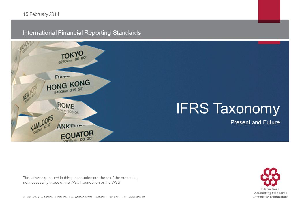 International Financial Reporting Standards The views expressed in this presentation are those of the presenter, not necessarily those of the IASC Foundation or the IASB 15 February 2014 © 2008 IASC Foundation.