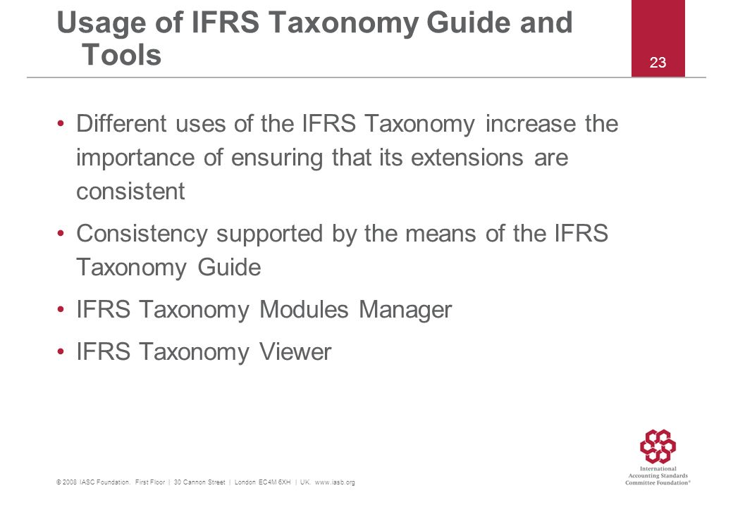Usage of IFRS Taxonomy Guide and Tools Different uses of the IFRS Taxonomy increase the importance of ensuring that its extensions are consistent Consistency supported by the means of the IFRS Taxonomy Guide IFRS Taxonomy Modules Manager IFRS Taxonomy Viewer © 2008 IASC Foundation.