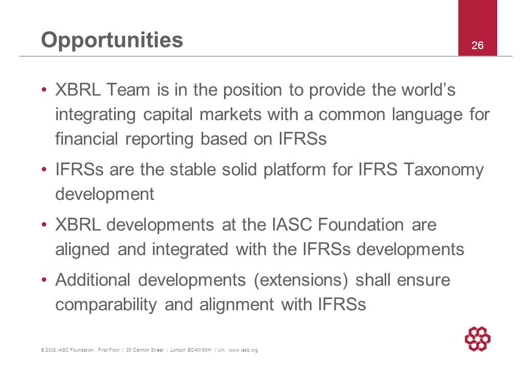 Opportunities XBRL Team is in the position to provide the worlds integrating capital markets with a common language for financial reporting based on IFRSs IFRSs are the stable solid platform for IFRS Taxonomy development XBRL developments at the IASC Foundation are aligned and integrated with the IFRSs developments Additional developments (extensions) shall ensure comparability and alignment with IFRSs © 2008 IASC Foundation.