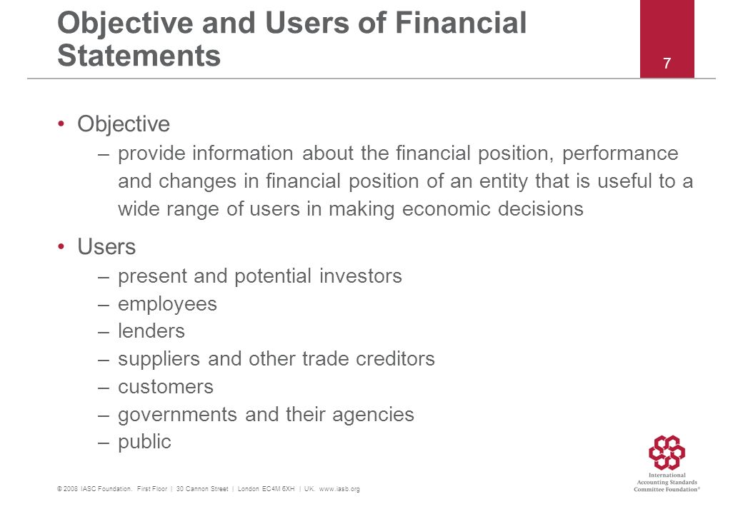 Objective and Users of Financial Statements Objective –provide information about the financial position, performance and changes in financial position of an entity that is useful to a wide range of users in making economic decisions Users –present and potential investors –employees –lenders –suppliers and other trade creditors –customers –governments and their agencies –public © 2008 IASC Foundation.