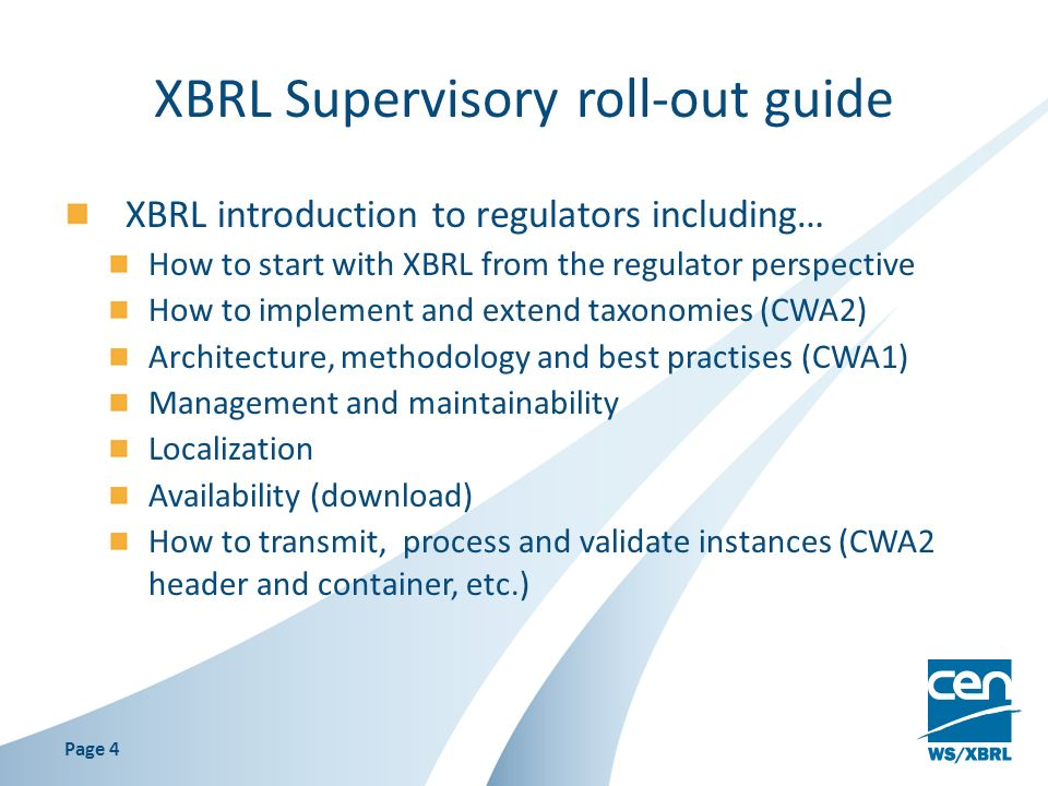 XBRL Supervisory roll-out guide XBRL introduction to regulators including… How to start with XBRL from the regulator perspective How to implement and extend taxonomies (CWA2) Architecture, methodology and best practises (CWA1) Management and maintainability Localization Availability (download) How to transmit, process and validate instances (CWA2 header and container, etc.) Page 4
