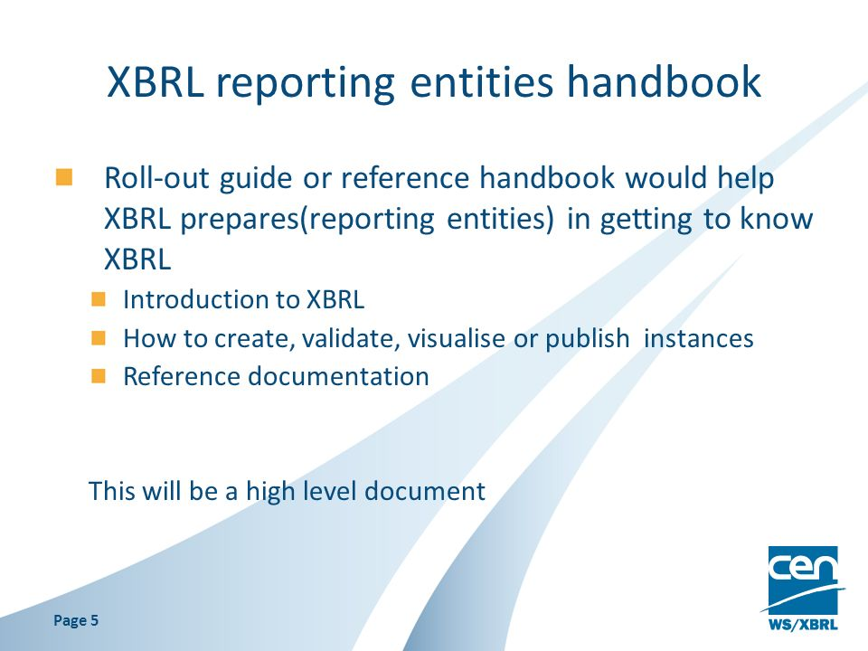 XBRL reporting entities handbook Roll-out guide or reference handbook would help XBRL prepares(reporting entities) in getting to know XBRL Introduction to XBRL How to create, validate, visualise or publish instances Reference documentation This will be a high level document Page 5