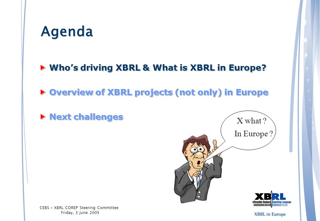 CEBS - XBRL COREP Steering Committee Friday, 3 June 2005 Agenda Whos driving XBRL & What is XBRL in Europe? Overview of XBRL projects (not only) in Eu