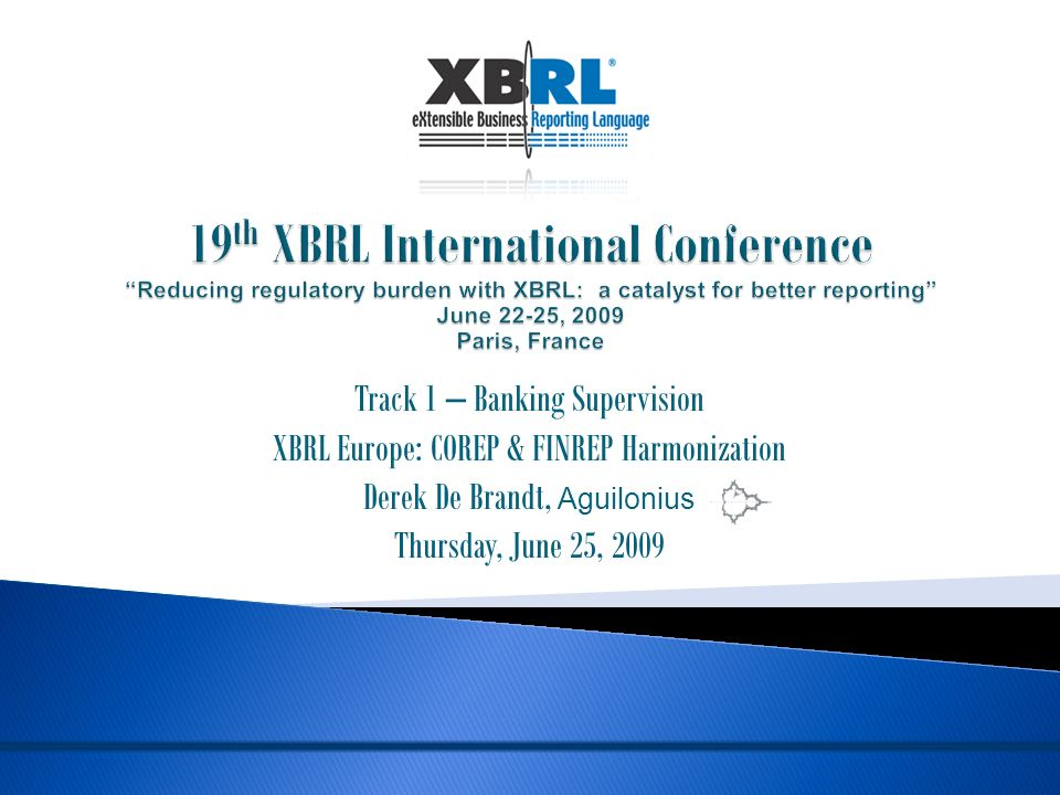 Track 1 – Banking Supervision XBRL Europe: COREP & FINREP Harmonization Derek De Brandt, Aguilonius Thursday, June 25, 2009