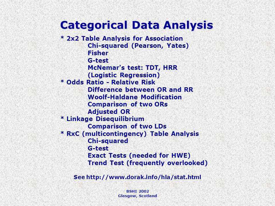 BSHI 2002 Glasgow, Scotland Categorical Data Analysis * 2x2 Table Analysis for Association Chi-squared (Pearson, Yates) Fisher G-test McNemar s test: TDT, HRR (Logistic Regression) * Odds Ratio - Relative Risk Difference between OR and RR Woolf-Haldane Modification Comparison of two ORs Adjusted OR * Linkage Disequilibrium Comparison of two LDs * RxC (multicontingency) Table Analysis Chi-squared G-test Exact Tests (needed for HWE) Trend Test (frequently overlooked) See http://www.dorak.info/hla/stat.html
