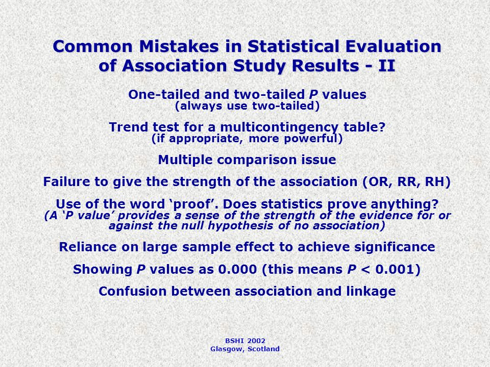 BSHI 2002 Glasgow, Scotland Common Mistakes in Statistical Evaluation of Association Study Results - II One-tailed and two-tailed P values (always use two-tailed) Trend test for a multicontingency table.