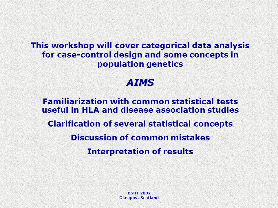 BSHI 2002 Glasgow, Scotland This workshop will cover categorical data analysis for case-control design and some concepts in population genetics AIMS Familiarization with common statistical tests useful in HLA and disease association studies Clarification of several statistical concepts Discussion of common mistakes Interpretation of results