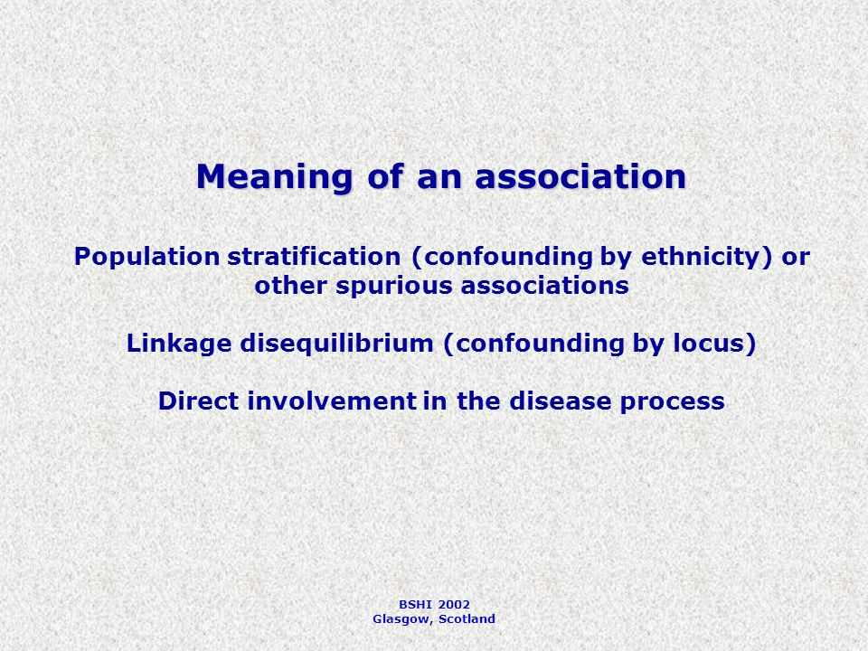 BSHI 2002 Glasgow, Scotland Meaning of an association Population stratification (confounding by ethnicity) or other spurious associations Linkage disequilibrium (confounding by locus) Direct involvement in the disease process