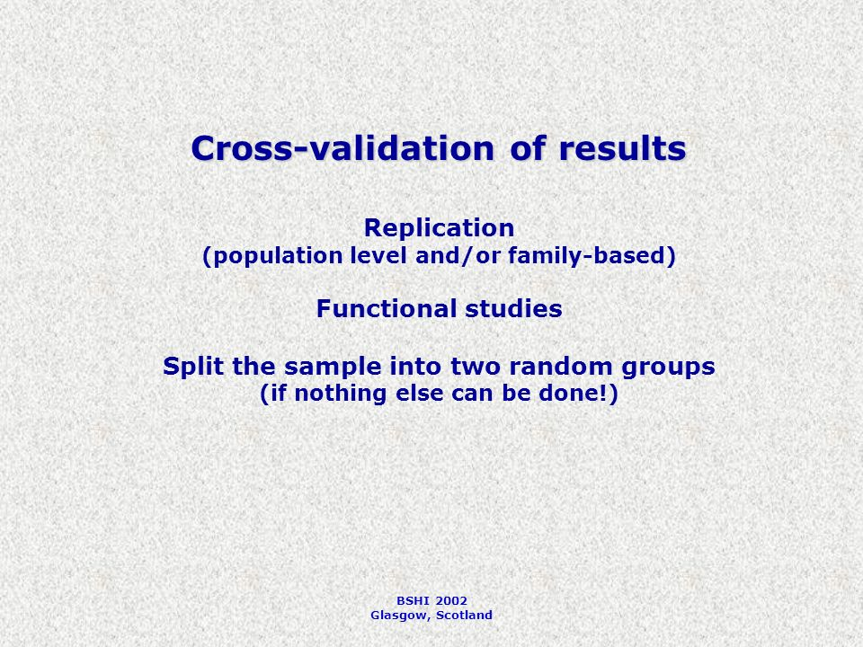 BSHI 2002 Glasgow, Scotland Cross-validation of results Replication (population level and/or family-based) Functional studies Split the sample into two random groups (if nothing else can be done!)
