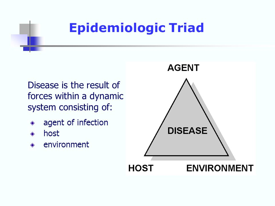 Disease is the result of forces within a dynamic system consisting of: agent of infection host environment Epidemiologic Triad