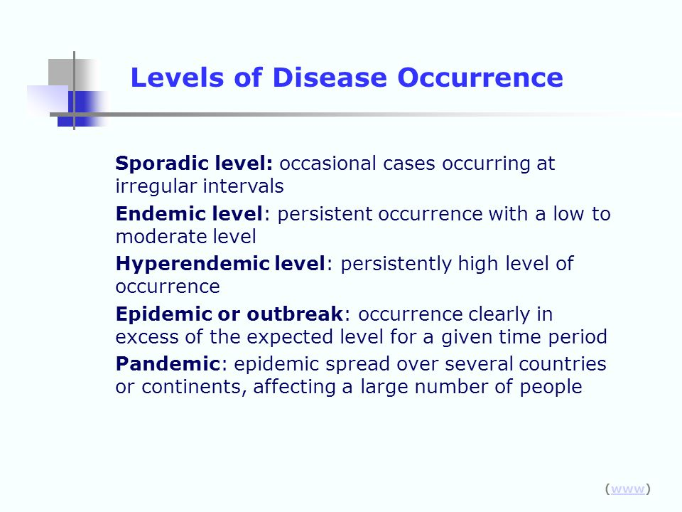 Levels of Disease Occurrence Sporadic level: occasional cases occurring at irregular intervals Endemic level: persistent occurrence with a low to mode