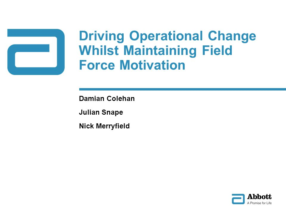 Driving Operational Change Whilst Maintaining Field Force Motivation Damian Colehan Julian Snape Nick Merryfield