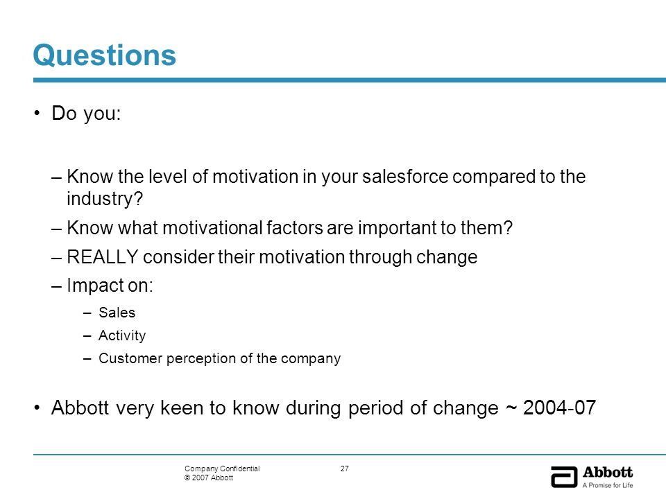 27Company Confidential © 2007 Abbott Questions Do you: –Know the level of motivation in your salesforce compared to the industry? –Know what motivatio