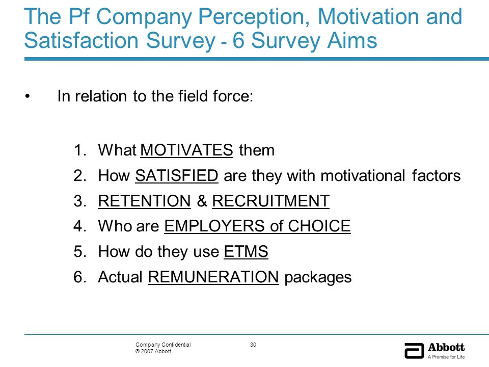 30Company Confidential © 2007 Abbott The Pf Company Perception, Motivation and Satisfaction Survey - 6 Survey Aims In relation to the field force: 1.W