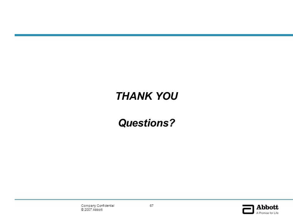 67Company Confidential © 2007 Abbott THANK YOU Questions?