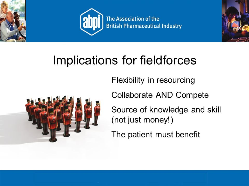 Implications for fieldforces Flexibility in resourcing Collaborate AND Compete Source of knowledge and skill (not just money!) The patient must benefit
