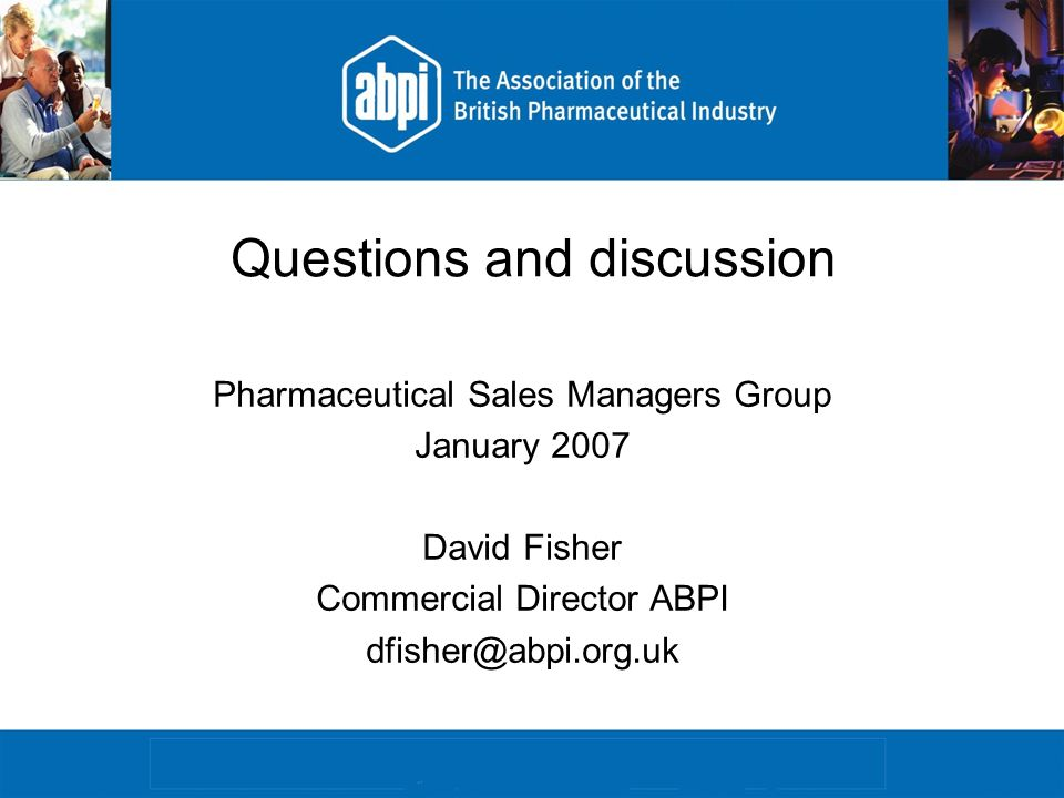 Questions and discussion Pharmaceutical Sales Managers Group January 2007 David Fisher Commercial Director ABPI