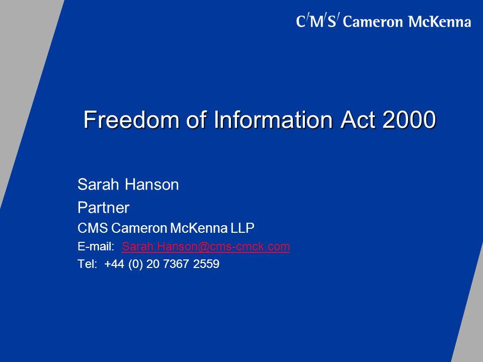 Freedom of Information Act 2000 Sarah Hanson Partner CMS Cameron McKenna LLP E-mail: Sarah.Hanson@cms-cmck.comSarah.Hanson@cms-cmck.com Tel: +44 (0) 2