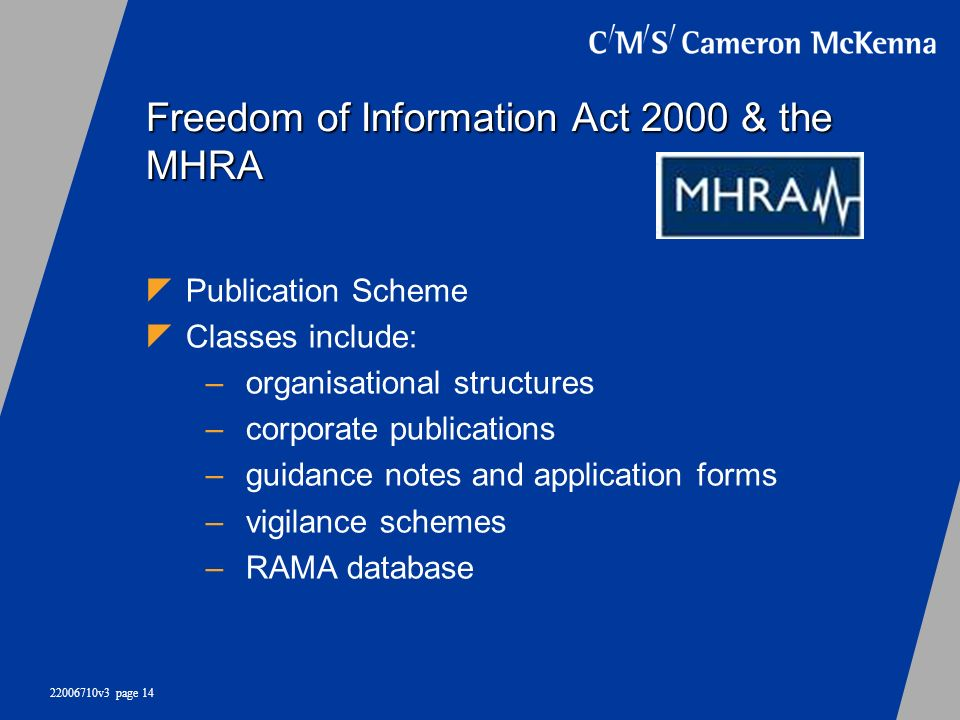 22006710v3 page 14 Freedom of Information Act 2000 & the MHRA Publication Scheme Classes include: –organisational structures –corporate publications –
