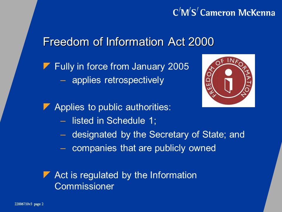 22006710v3 page 2 Freedom of Information Act 2000 Fully in force from January 2005 –applies retrospectively Applies to public authorities: –listed in