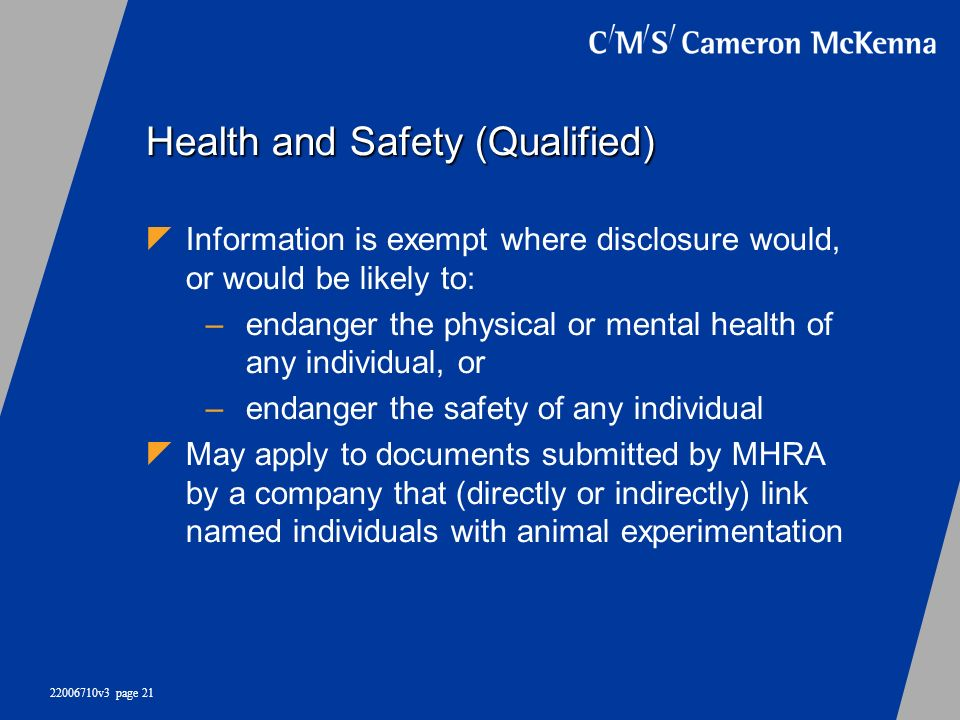 22006710v3 page 21 Health and Safety (Qualified) Information is exempt where disclosure would, or would be likely to: –endanger the physical or mental