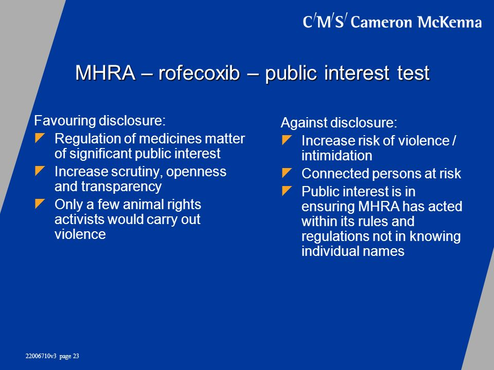 22006710v3 page 23 MHRA – rofecoxib – public interest test Favouring disclosure: Regulation of medicines matter of significant public interest Increas