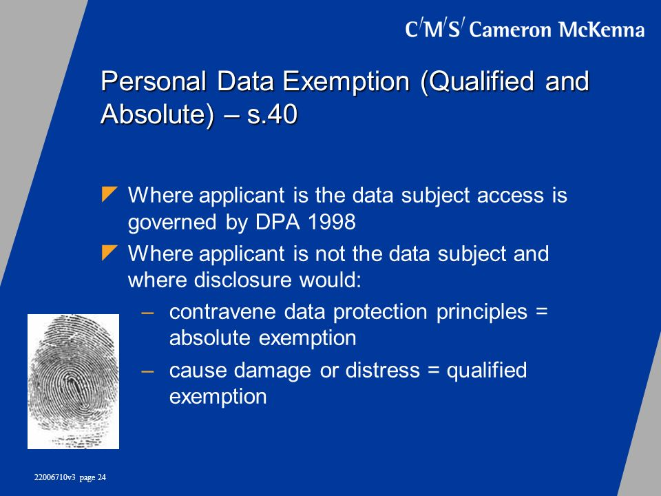 22006710v3 page 24 Personal Data Exemption (Qualified and Absolute) – s.40 Where applicant is the data subject access is governed by DPA 1998 Where ap