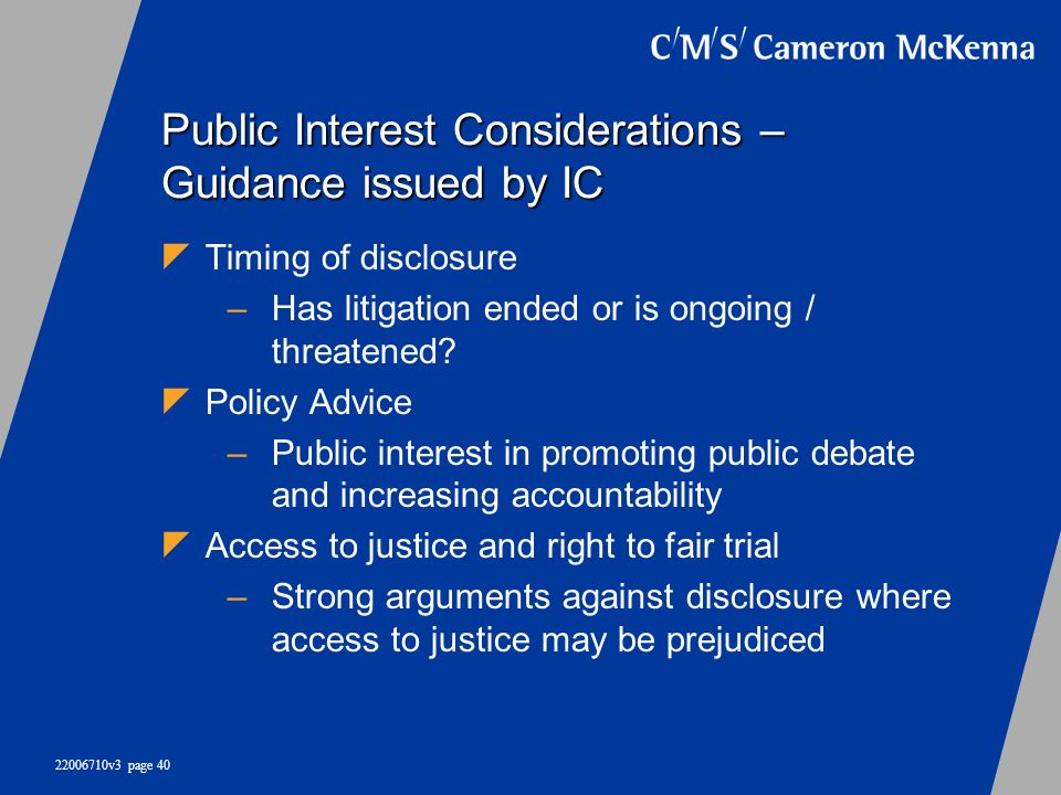 22006710v3 page 40 Public Interest Considerations – Guidance issued by IC Timing of disclosure –Has litigation ended or is ongoing / threatened? Polic