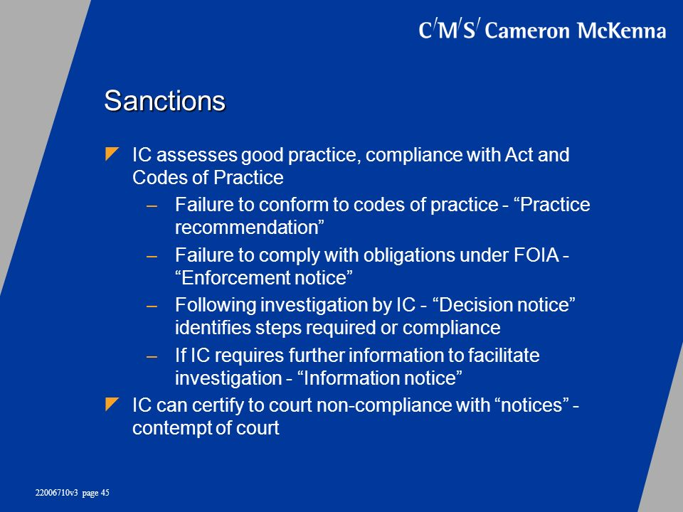 22006710v3 page 45 Sanctions IC assesses good practice, compliance with Act and Codes of Practice –Failure to conform to codes of practice - Practice