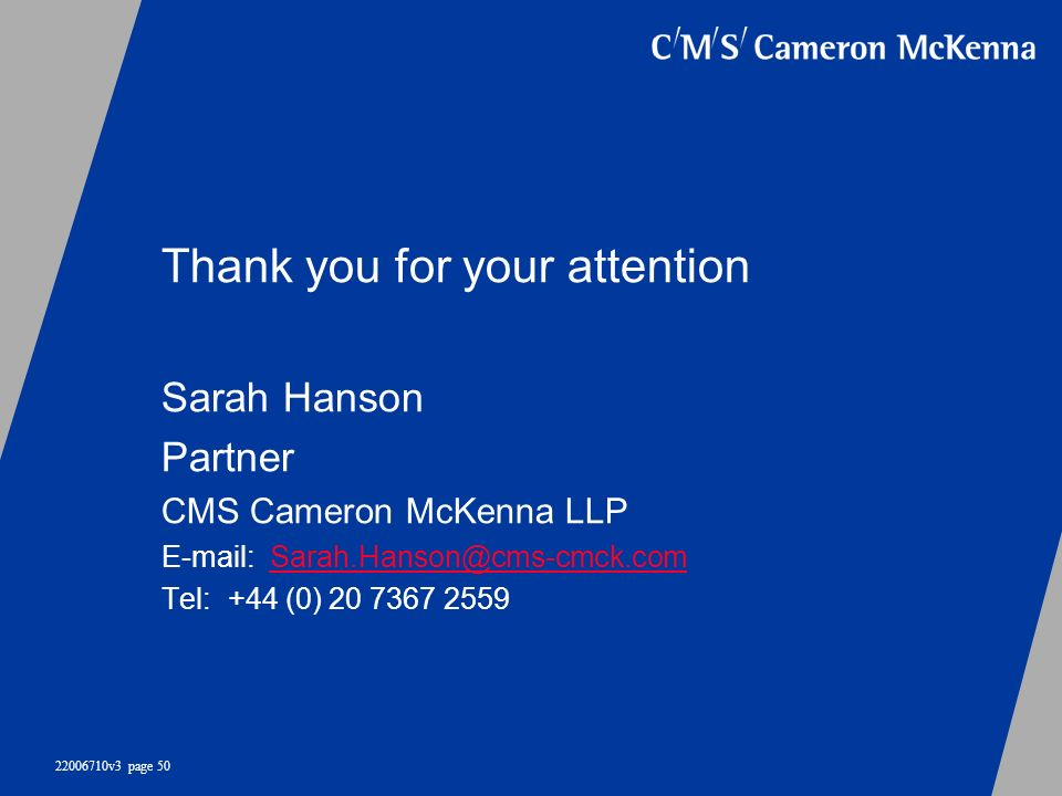 22006710v3 page 50 Thank you for your attention Sarah Hanson Partner CMS Cameron McKenna LLP E-mail: Sarah.Hanson@cms-cmck.comSarah.Hanson@cms-cmck.co
