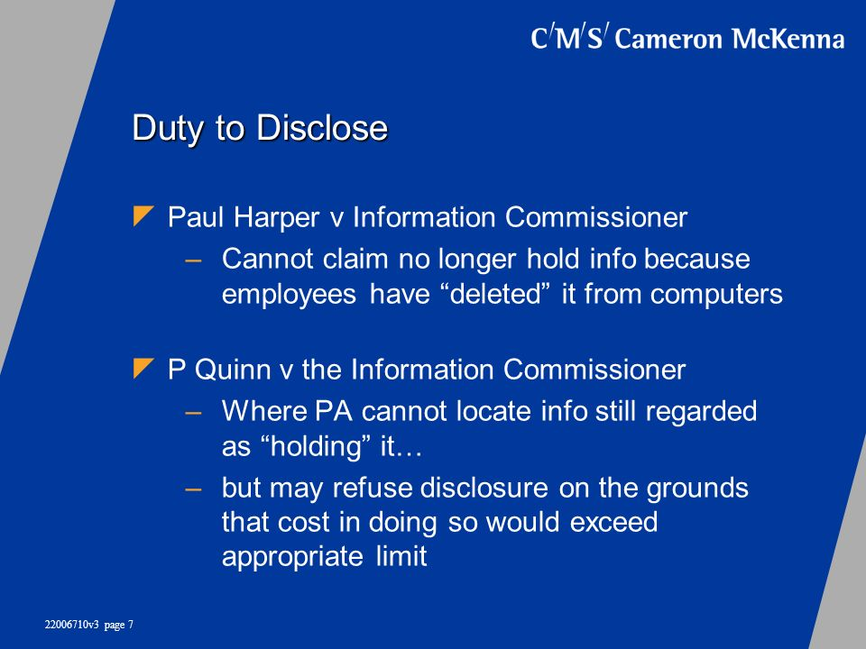 22006710v3 page 7 Duty to Disclose Paul Harper v Information Commissioner –Cannot claim no longer hold info because employees have deleted it from com