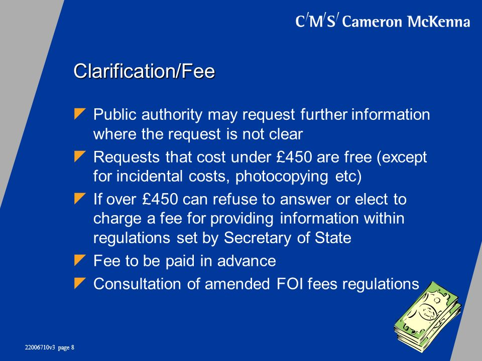 22006710v3 page 8 Clarification/Fee Public authority may request further information where the request is not clear Requests that cost under £450 are