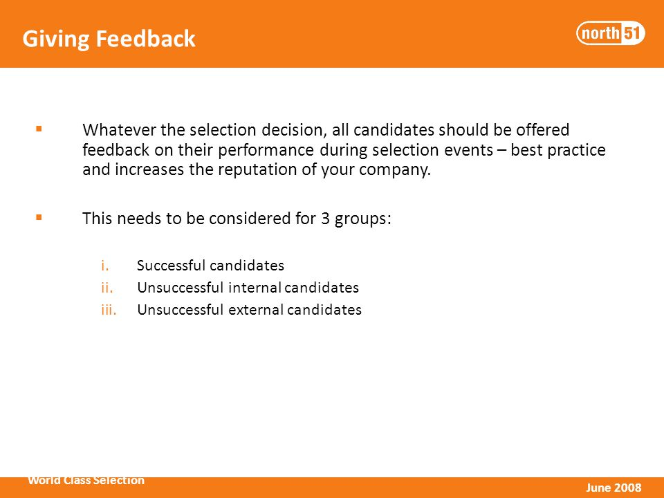 World Class Selection June 2008 Giving Feedback Whatever the selection decision, all candidates should be offered feedback on their performance during selection events – best practice and increases the reputation of your company.