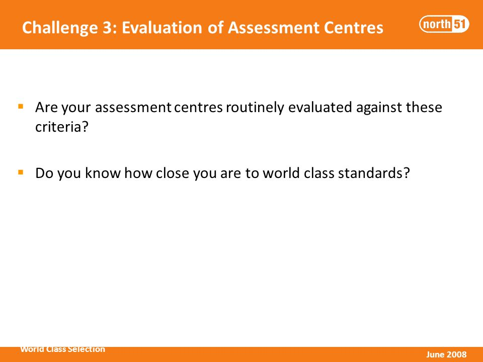 World Class Selection June 2008 Challenge 3: Evaluation of Assessment Centres Are your assessment centres routinely evaluated against these criteria.