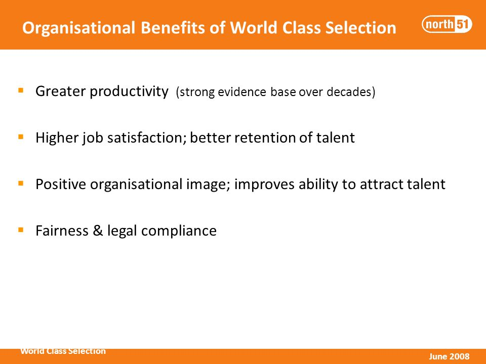 World Class Selection June 2008 Organisational Benefits of World Class Selection Greater productivity (strong evidence base over decades) Higher job satisfaction; better retention of talent Positive organisational image; improves ability to attract talent Fairness & legal compliance