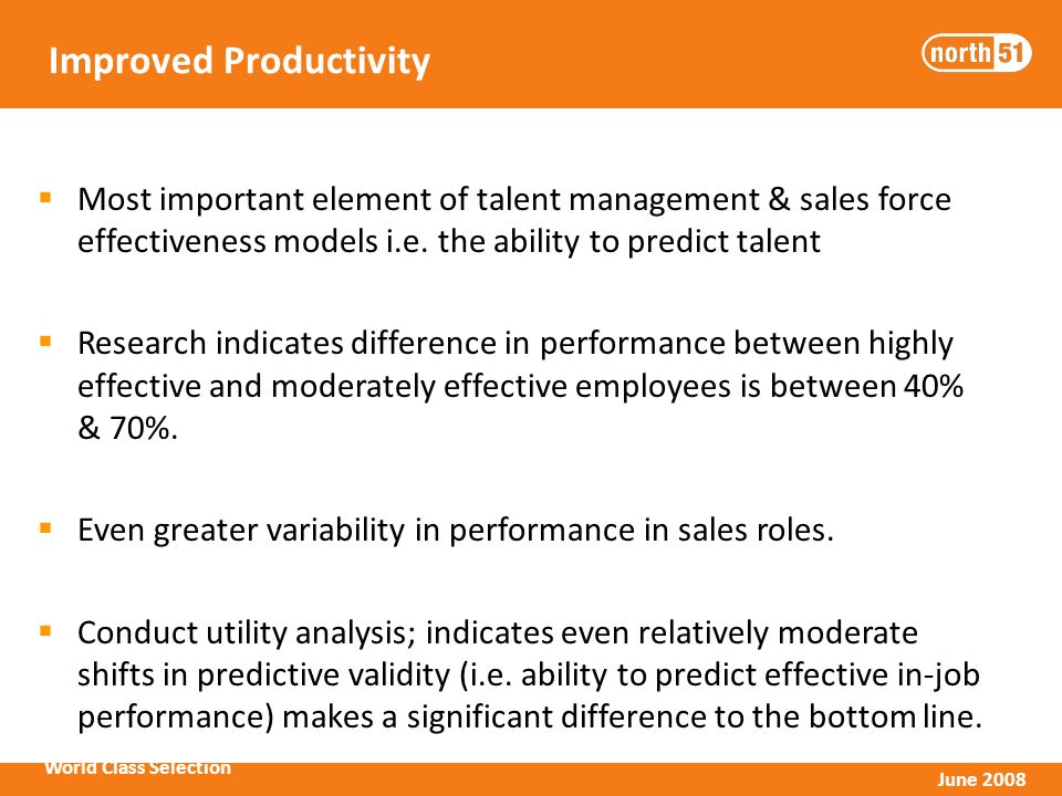 World Class Selection June 2008 Improved Productivity Most important element of talent management & sales force effectiveness models i.e.