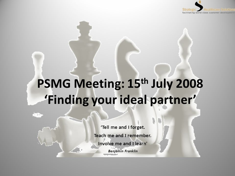 PSMG Meeting: 15 th July 2008 Finding your ideal partner Tell me and I forget.