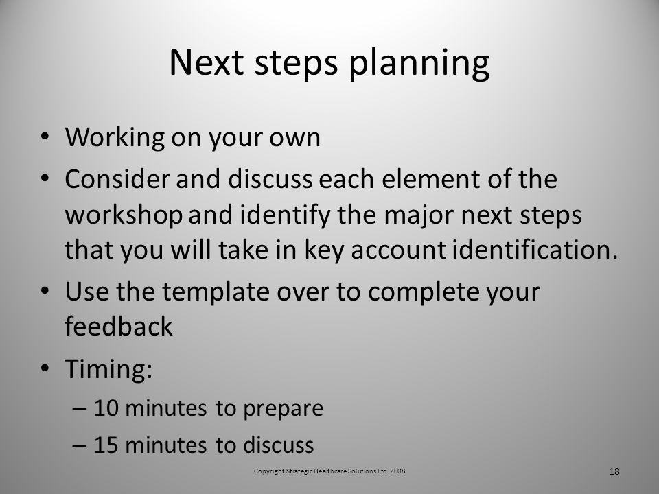 Next steps planning Working on your own Consider and discuss each element of the workshop and identify the major next steps that you will take in key account identification.