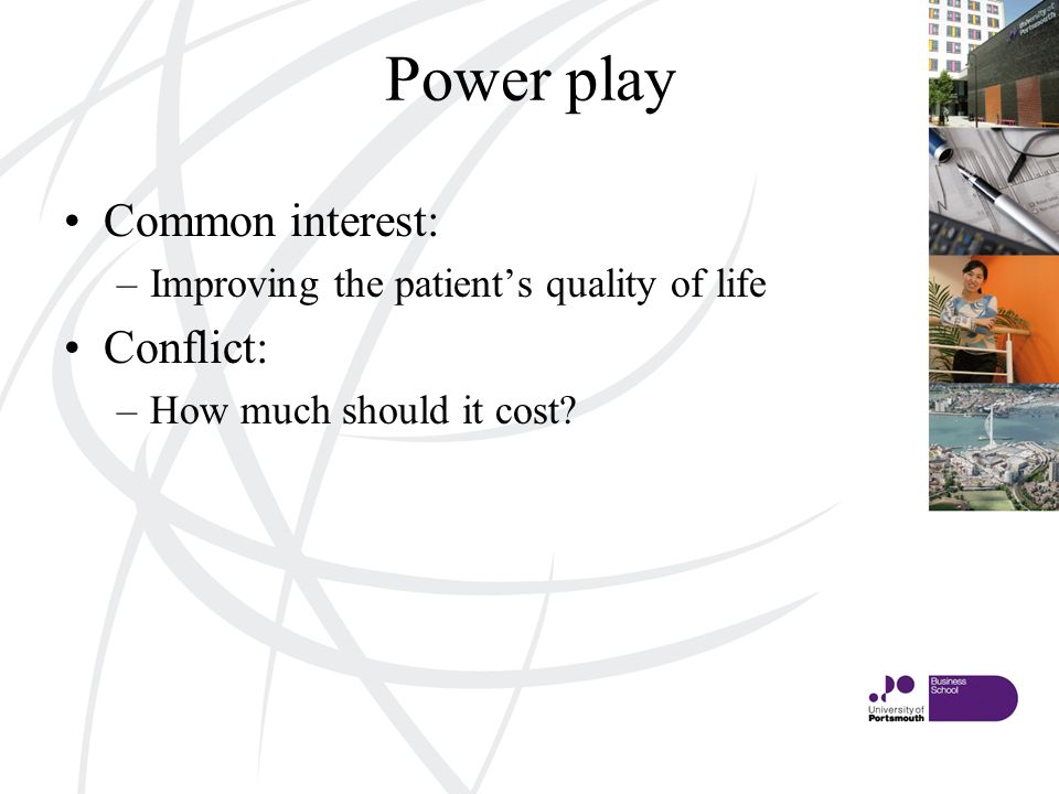 Power play Common interest: –Improving the patients quality of life Conflict: –How much should it cost