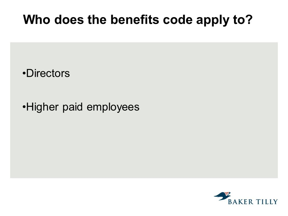 Who does the benefits code apply to? Directors Higher paid employees