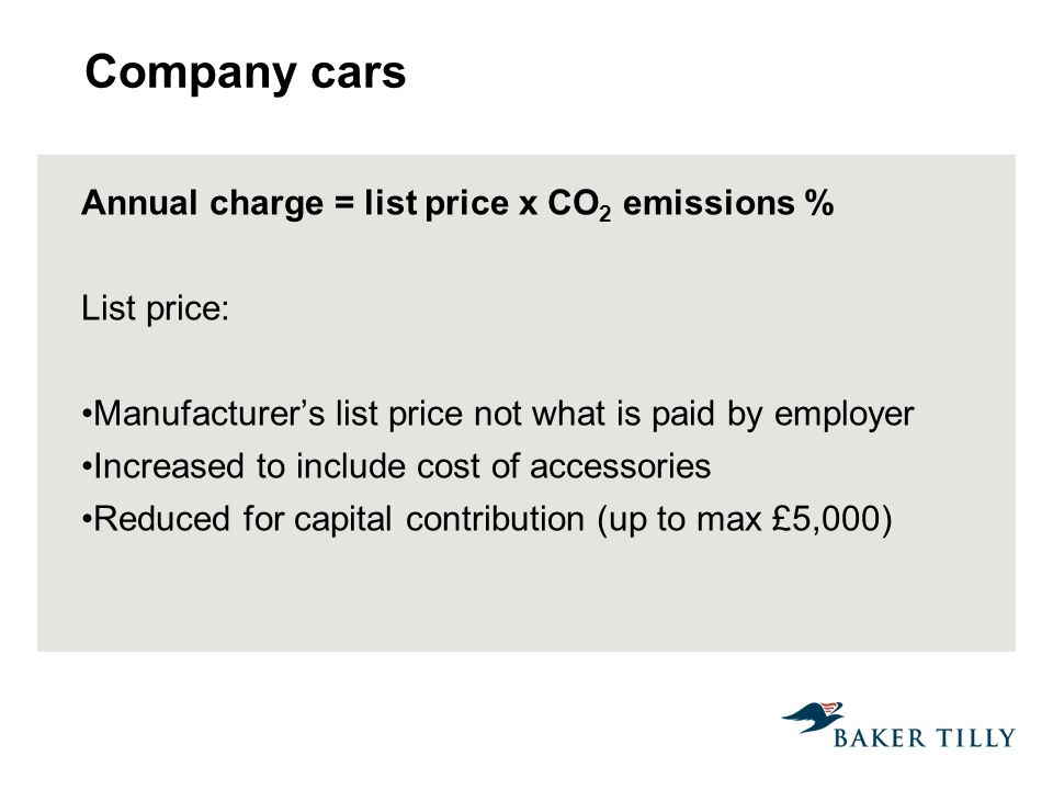 Company cars Annual charge = list price x CO 2 emissions % List price: Manufacturers list price not what is paid by employer Increased to include cost of accessories Reduced for capital contribution (up to max £5,000)