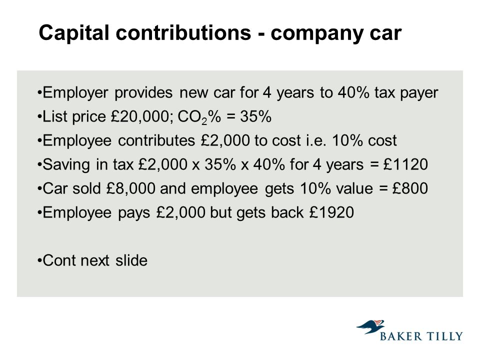 Capital contributions - company car Employer provides new car for 4 years to 40% tax payer List price £20,000; CO 2 % = 35% Employee contributes £2,000 to cost i.e.