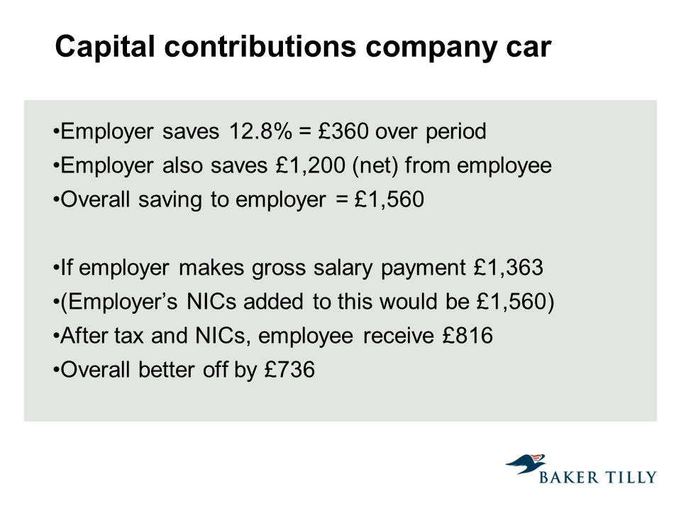 Capital contributions company car Employer saves 12.8% = £360 over period Employer also saves £1,200 (net) from employee Overall saving to employer = £1,560 If employer makes gross salary payment £1,363 (Employers NICs added to this would be £1,560) After tax and NICs, employee receive £816 Overall better off by £736